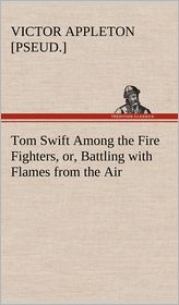 Tom Swift Among the Fire Fighters, Or, Battling with Flames from the Air - Victor [Pseud ]. Appleton