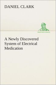 A Newly Discovered System of Electrical Medication - Daniel Clark