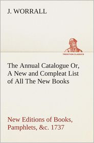 The Annual Catalogue (1737) Or, a New and Compleat List of All the New Books, New Editions of Books, Pamphlets, &C. - J. Worrall