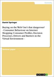 Buying on the Web? Isn't that dangerous? - Consumer Behaviour on Internet Shopping: Consumer Profiles, Decision Processes, Drivers and Barriers in the Virtual Environment - - Daniel Springer