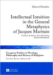 Intellectual Intuition in the General Metaphysics of Jacques Maritain: A Study in the History of the Methodology of Classical Metaphysics