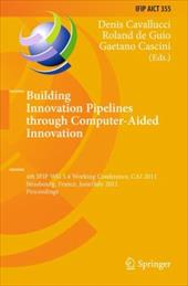 Building Innovation Pipelines Through Computer-Aided Innovation: 4th IFIP WG 5.4 Working Conference, CAI 2011, Strasbourg, France, - Cavallucci, Denis / De Guio, Roland / Cascini, Gaetano