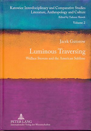 Luminous traversing. Wallace Stevens and the American sublime. Katowice interdisciplinary and comparative studies Vol. 2. - Gutorow, Jacek