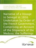 Narrative of a Voyage to Senegal in 1816 Undertaken by Order of the French Government, Comprising an Account of the Shipwreck of the Medusa, the Sufferings of the Crew, and the Various Occurrences on Board the Raft, in the Desert of Zaara, at St. Lou - Alexandre Corréard, Jean Baptiste Henri Savigny