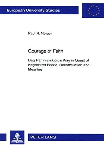 Courage of Faith: Dag Hammarskjeold's Way in Quest of Negotiated Peace, Reconciliation and Meaning (Europaische Hochschulschriften/European University ... 23: Theology/Serie 23: Theologie) - Nelson, Paul R.