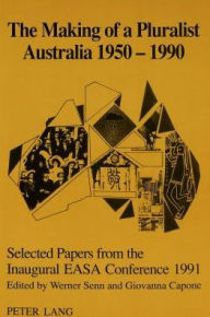 The Making of a Pluralist Australia 1950-1990: Selected Papers from the Inaugural EASA Conference 1991. - Werner Senn