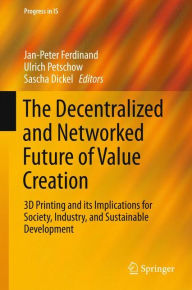 The Decentralized and Networked Future of Value Creation: 3D Printing and its Implications for Society, Industry, and Sustainable Development (Progress in IS)
