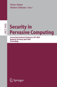 Security in Pervasive Computing: Second International Conference, SPC 2005, Boppard, Germany, April 6-8, 2005, Proceedings - Dieter Hutter