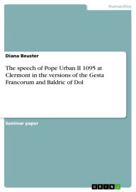 The speech of Pope Urban II 1095 at Clermont in the versions of the Gesta Francorum and Baldric of Dol - Diana Beuster