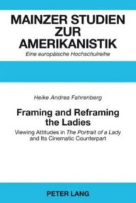 Framing and Reframing the Ladies: Viewing Attitudes in The Portrait of a Lady and Its Cinematic Counterpart - Heike Andrea Fahrenberg