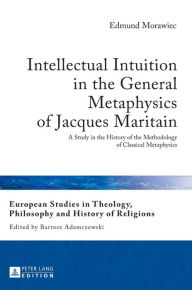 Intellectual Intuition in the General Metaphysics of Jacques Maritain: A Study in the History of the Methodology of Classical Metaphysics - Edmund Morawiec