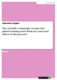 The scientific community accepts that global warming exists. What are causes and effects of this process? - Sebastian Regber