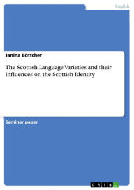 The Scottish Language Varieties and their Influences on the Scottish Identity: Reflections on a Variety - Janina Böttcher