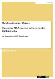 Measuring M&A-Success in Cross-border Banking M&A: An Assessment of Methodologies - Christian Alexander Wegener