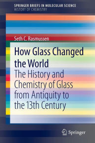 How Glass Changed the World: The History and Chemistry of Glass from Antiquity to the 13th Century - Seth C. Rasmussen