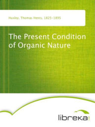 The Present Condition of Organic Nature - Thomas Henry Huxley