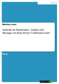 Ästhetik im Musikvideo - Analyse der Message von Katy Perrys 'California Gurls' - Martina Leser