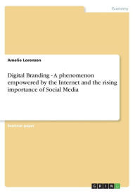 Digital Branding - A phenomenon empowered by the Internet and the rising importance of Social Media - Amelie Lorenzen