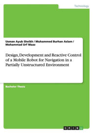 Design, Development and Reactive Control of a Mobile Robot for Navigation in a Partially Unstructured Environment - Usman Ayub Sheikh