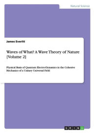 Waves of What? A Wave Theory of Nature [Volume 2] - James Everitt