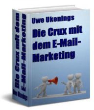 Die Crux mit dem E-Mail-Marketing: Grundlegende Tatsachen zum Thema E-Mail Marketing - Uwe Ukenings