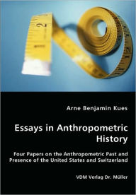 Essays in Anthropometric History - Four Papers on the Anthropometric past and Presence of the United States and Switzerland - Arne Benjamin Kues