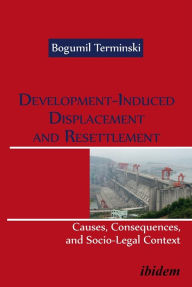 Development-Induced Displacement and Resettlement: Causes, Consequences, and Socio-Legal Context - Bogumil Terminski
