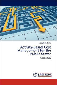 Activity-Based Cost Management For The Public Sector - Joseph M. Callus