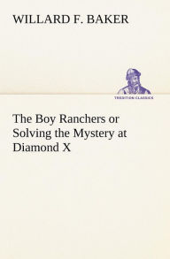 The Boy Ranchers or Solving the Mystery at Diamond X - Willard F. Baker