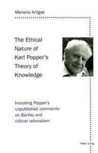 The Ethical Nature of Karl Popper's Theory of Knowledge: Including Popper's unpublished comments on Bartley and critical rationalism - Mariano Artigas