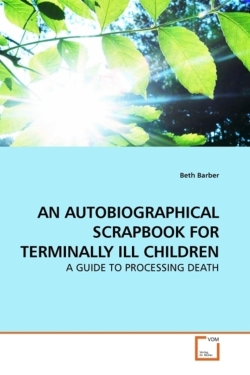 AN AUTOBIOGRAPHICAL SCRAPBOOK FOR TERMINALLY ILL CHILDREN - Barber, Beth