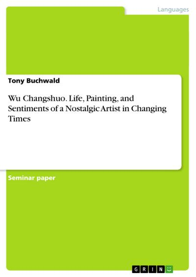 Wu Changshuo. Life, Painting, and Sentiments of a Nostalgic Artist in Changing Times - Tony Buchwald