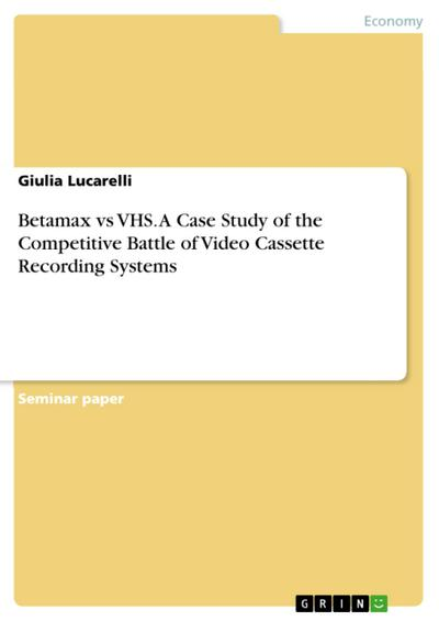 Betamax vs VHS. A Case Study of the Competitive Battle of Video Cassette Recording Systems - Giulia Lucarelli