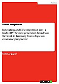Innovation and EU competition law - a trade-off? The next generation Broadband Network in Germany from a legal and economic perspective - Daniel Neugebauer