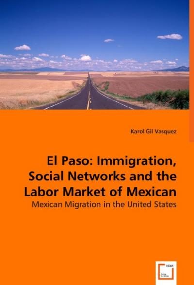 El Paso: Immigration, Social Networks and the Labor Market of Mexican Migrants - Karol Gil