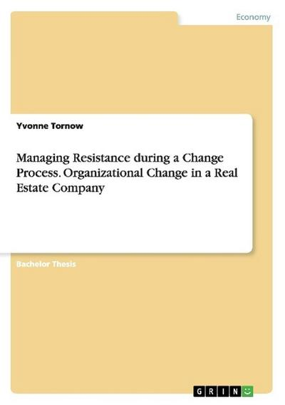 Managing Resistance during a Change Process. Organizational Change in a Real Estate Company - Yvonne Tornow