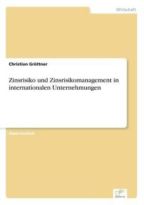 Zinsrisiko Und Zinsrisikomanagement in Internationalen Unternehmungen - Christian Gruttner