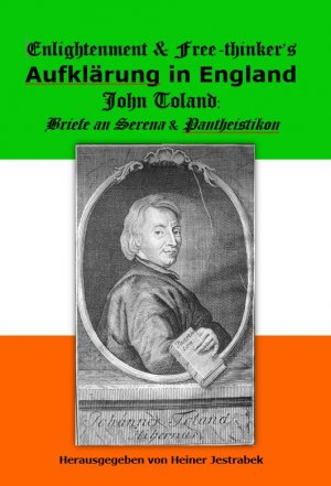 Enlightenment &Free-thinkers. Aufklärung in England - John Toland: Briefe an Serena & Pantheistikon - Jestrabek, Heiner