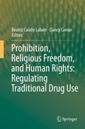 Prohibition, Religious Freedom, and Human Rights: Regulating Traditional Drug Use - Beatriz Caiuby Labate, Clancy Cavnar
