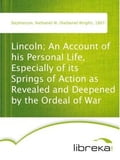 Lincoln; An Account of his Personal Life, Especially of its Springs of Action as Revealed and Deepened by the Ordeal of War - Nathaniel W. (Nathaniel Wright) Stephenson