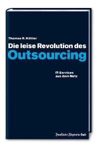 Die leise Revolution des Outsourcing. IT-Services aus dem Netz - Köhler, Thomas R.